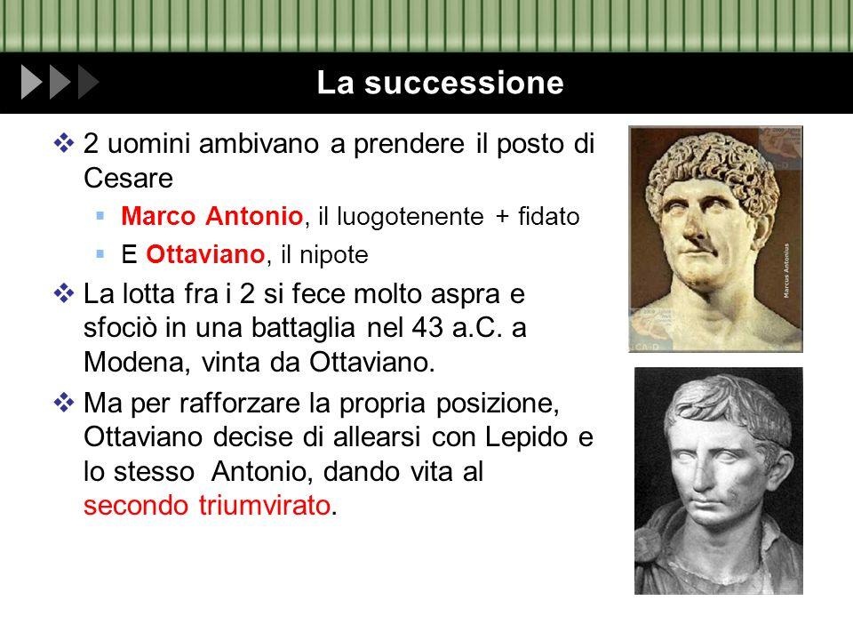 La successione 2 uomini ambivano a prendere il posto di Cesare Marco Antonio, il luogotenente + fidato E Ottaviano, il nipote La lotta fra i 2 si fece