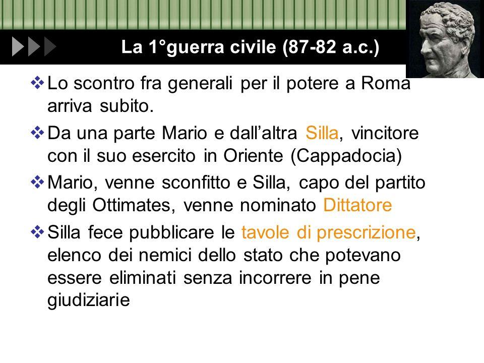 La 1°guerra civile (87-82 a.c.) Lo scontro fra generali per il potere a Roma arriva subito. Da una parte Mario e dallaltra Silla, vincitore con il suo