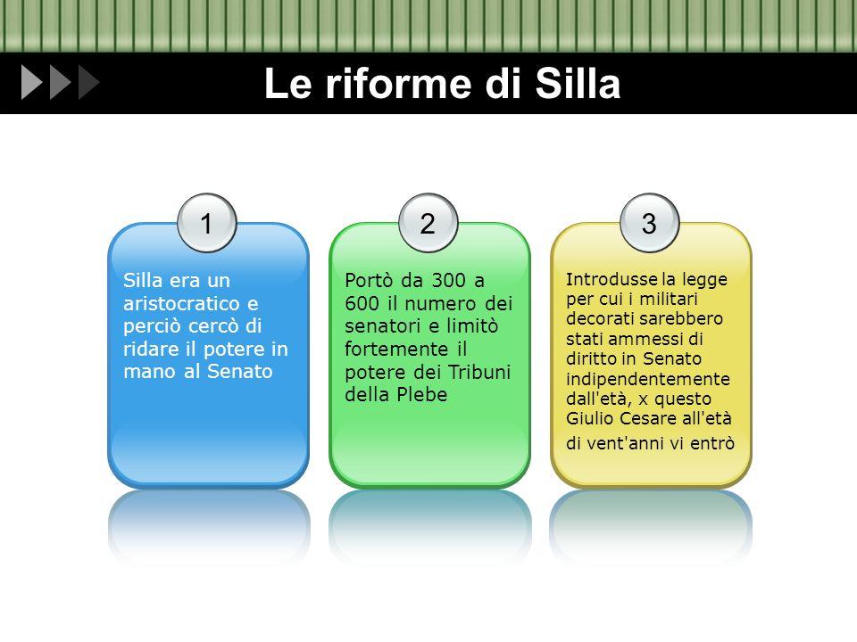 Le riforme di Silla 1 Silla era un aristocratico e perciò cercò di ridare il potere in mano al Senato 2 Portò da 300 a 600 il numero dei senatori e li