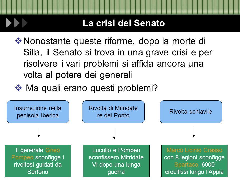 La crisi del Senato Nonostante queste riforme, dopo la morte di Silla, il Senato si trova in una grave crisi e per risolvere i vari problemi si affida