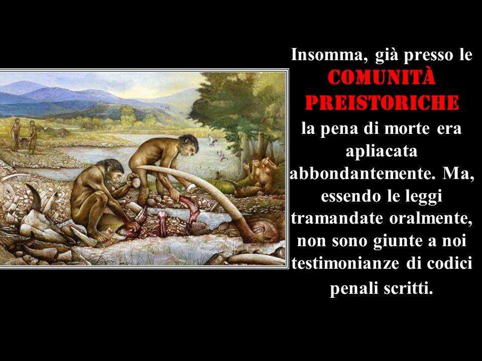 Insomma, già presso le comunità preistoriche la pena di morte era apliacata abbondantemente. Ma, essendo le leggi tramandate oralmente, non sono giunt