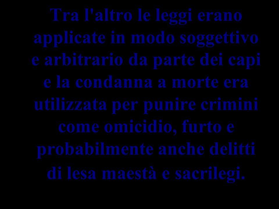 Tra l'altro le leggi erano applicate in modo soggettivo e arbitrario da parte dei capi e la condanna a morte era utilizzata per punire crimini come om