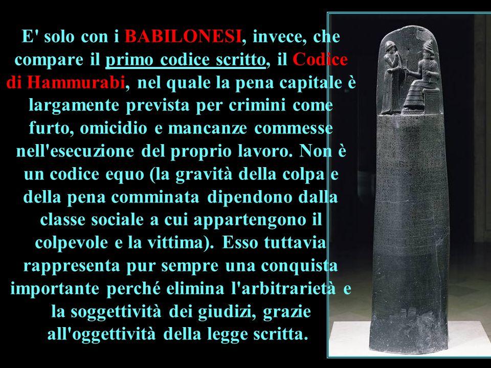 E' solo con i BABILONESI, invece, che compare il primo codice scritto, il Codice di Hammurabi, nel quale la pena capitale è largamente prevista per cr