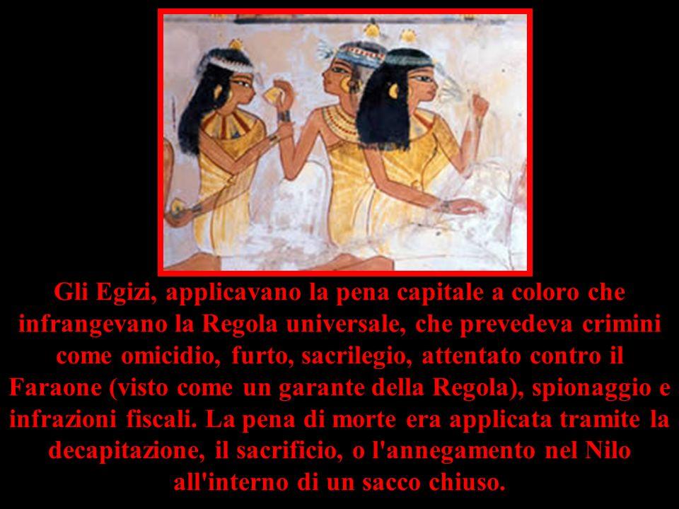 Gli Egizi, applicavano la pena capitale a coloro che infrangevano la Regola universale, che prevedeva crimini come omicidio, furto, sacrilegio, attent