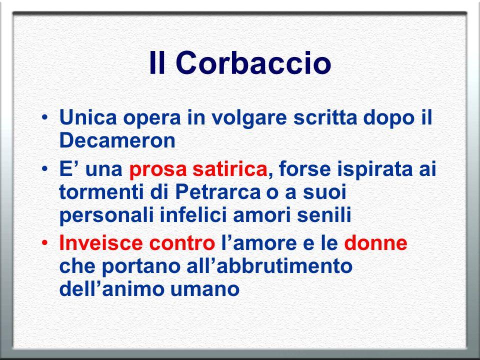 Il Corbaccio Unica opera in volgare scritta dopo il Decameron E una prosa satirica, forse ispirata ai tormenti di Petrarca o a suoi personali infelici