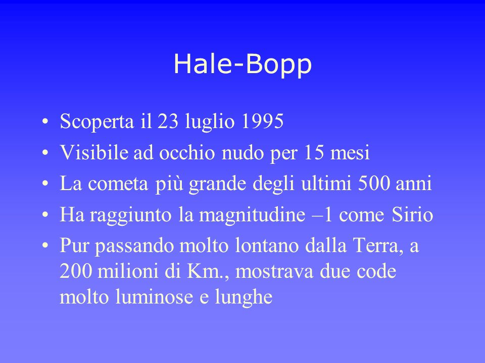 Hale-Bopp Scoperta il 23 luglio 1995 Visibile ad occhio nudo per 15 mesi La cometa più grande degli ultimi 500 anni Ha raggiunto la magnitudine –1 com