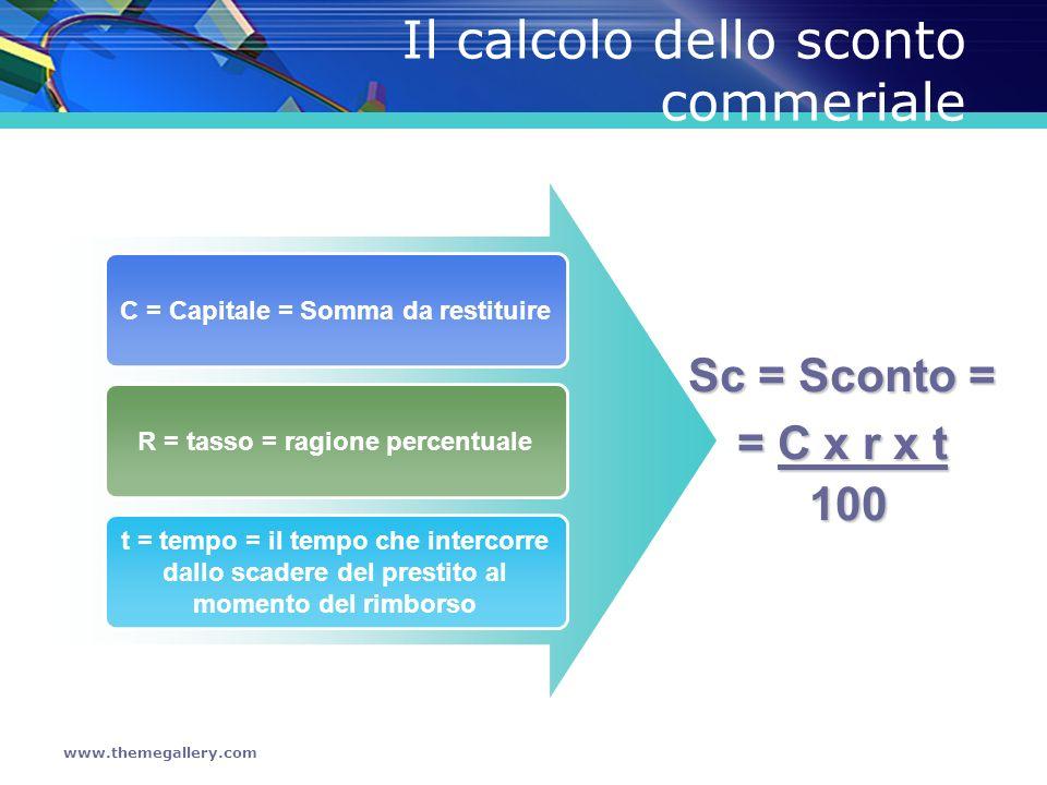 www.themegallery.com Il calcolo dello sconto commeriale C = Capitale = Somma da restituire R = tasso = ragione percentuale t = tempo = il tempo che in