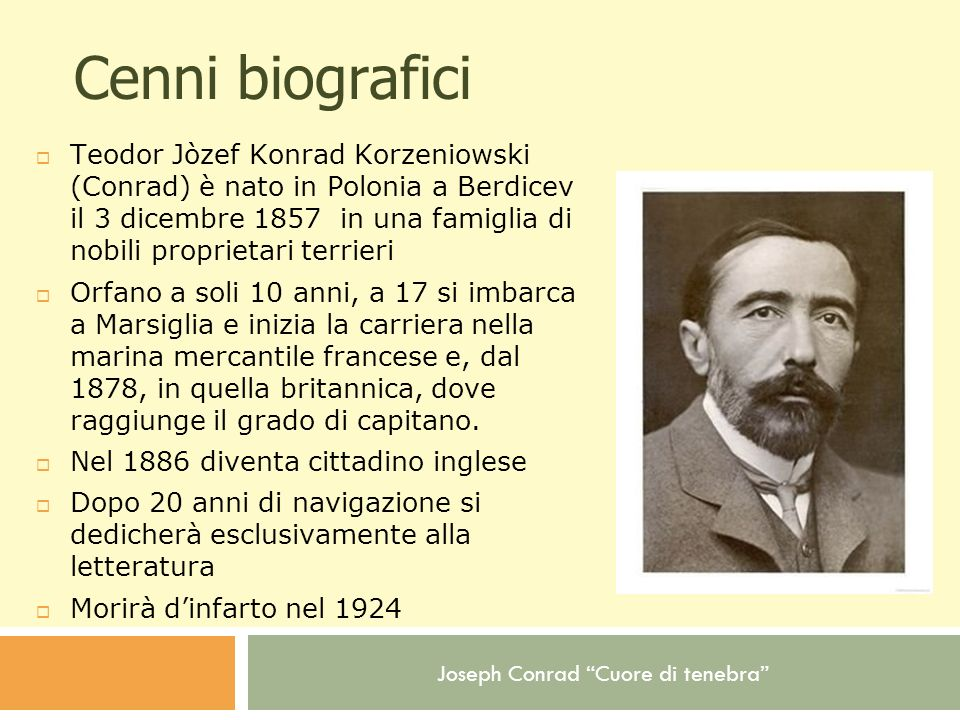 Joseph Conrad Cuore di tenebra Opere 1895 - La follia di Almayer (Almayer s Folly) 1899 - Cuore di tenebra (Heart of Darkness) 1900 - Lord Jim (Lord Jim) 1902 - Tifone (Typhoon and Two Other Stories) 1904 - Nostromo (Nostromo: A Tale of Seabord) 1907 - L agente segreto (The Secret Agent: A Simple Tale) 1917 - La linea d ombra (The Shadow Line)