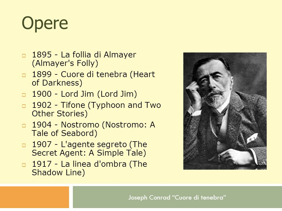 Joseph Conrad Cuore di tenebra Opere 1895 - La follia di Almayer (Almayer's Folly) 1899 - Cuore di tenebra (Heart of Darkness) 1900 - Lord Jim (Lord J