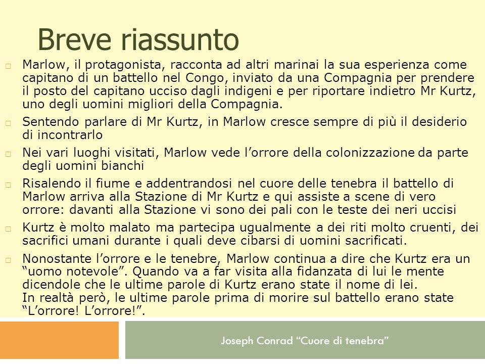 Joseph Conrad Cuore di tenebra Breve riassunto Marlow, il protagonista, racconta ad altri marinai la sua esperienza come capitano di un battello nel C