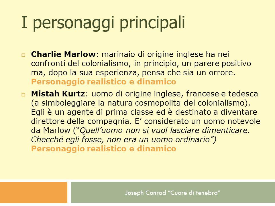 Joseph Conrad Cuore di tenebra I personaggi principali Charlie Marlow: marinaio di origine inglese ha nei confronti del colonialismo, in principio, un