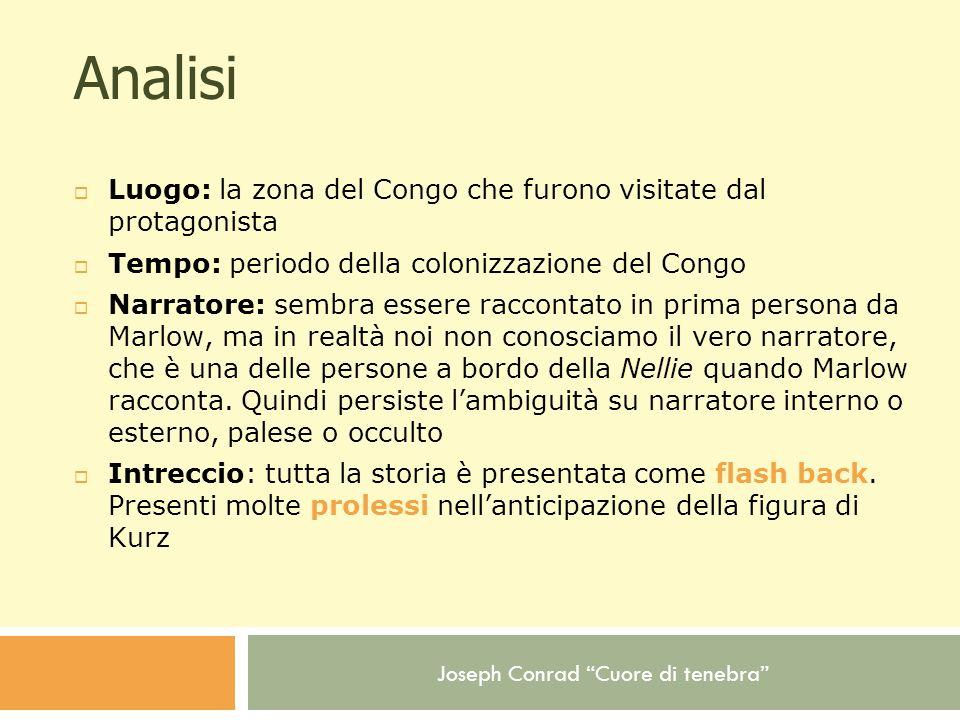 Joseph Conrad Cuore di tenebra Analisi Luogo: la zona del Congo che furono visitate dal protagonista Tempo: periodo della colonizzazione del Congo Nar