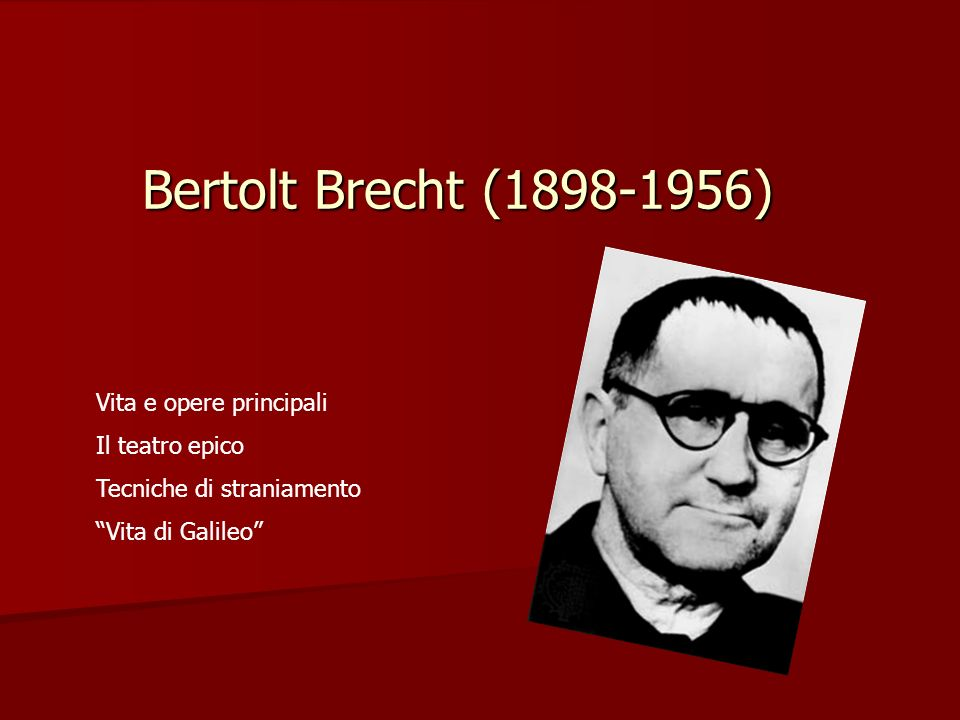 Bertolt Brecht (1898-1956) Vita e opere principali Il teatro epico Tecniche di straniamento Vita di Galileo