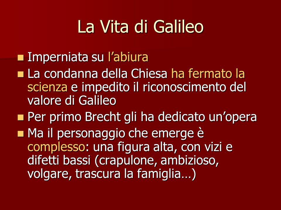 La Vita di Galileo Imperniata su labiura Imperniata su labiura La condanna della Chiesa ha fermato la scienza e impedito il riconoscimento del valore