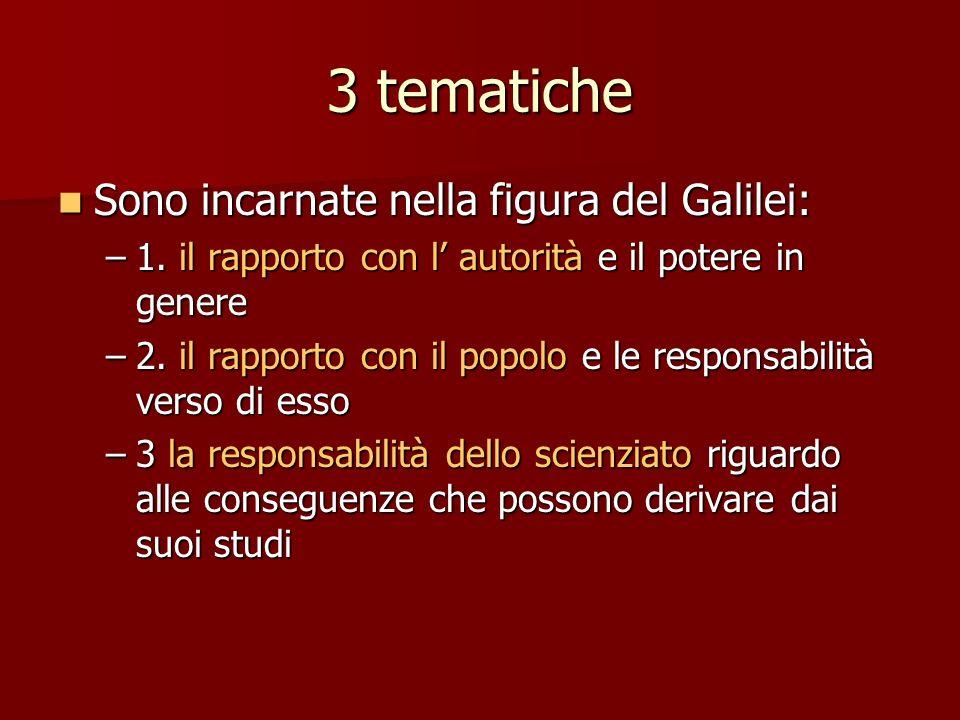 3 tematiche Sono incarnate nella figura del Galilei: Sono incarnate nella figura del Galilei: –1. il rapporto con l autorità e il potere in genere –2.
