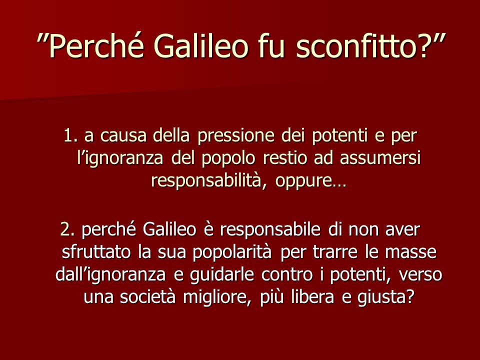 Perché Galileo fu sconfitto? 1. a causa della pressione dei potenti e per lignoranza del popolo restio ad assumersi responsabilità, oppure… 2. perché