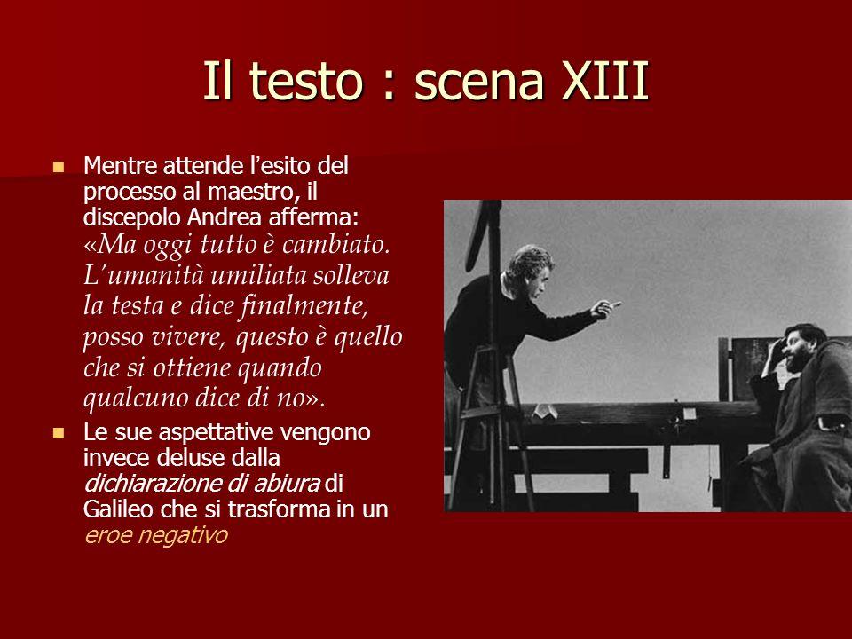 Il testo : scena XIII Mentre attende l esito del processo al maestro, il discepolo Andrea afferma: « Ma oggi tutto è cambiato. Lumanità umiliata solle