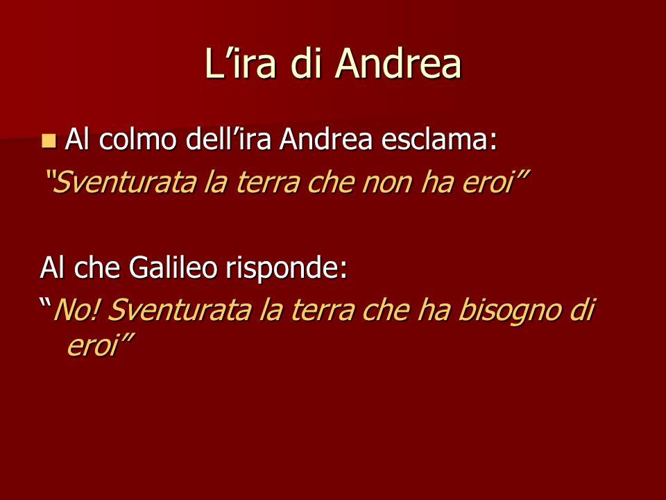 Lira di Andrea Al colmo dellira Andrea esclama: Al colmo dellira Andrea esclama: Sventurata la terra che non ha eroi Al che Galileo risponde: No! Sven