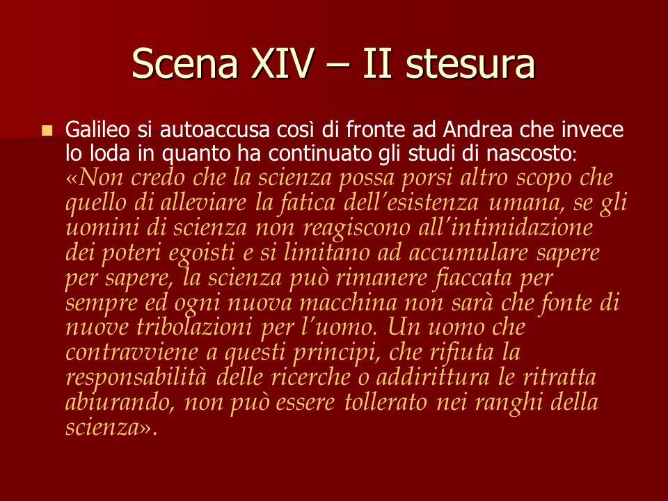 Scena XIV – II stesura Galileo si autoaccusa cos ì di fronte ad Andrea che invece lo loda in quanto ha continuato gli studi di nascosto : « Non credo