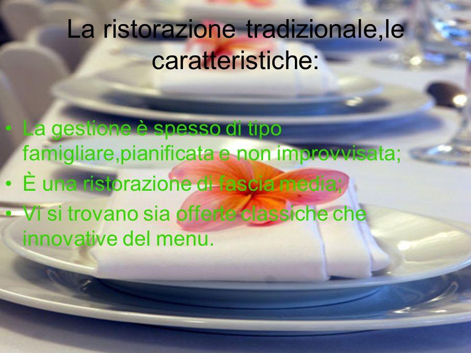 La ristorazione tradizionale,le caratteristiche: La gestione è spesso di tipo famigliare,pianificata e non improvvisata; È una ristorazione di fascia media; Vi si trovano sia offerte classiche che innovative del menu.