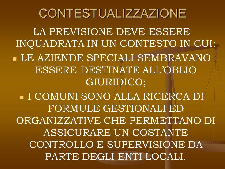 CONTESTUALIZZAZIONE LA PREVISIONE DEVE ESSERE INQUADRATA IN UN CONTESTO IN CUI: LE AZIENDE SPECIALI SEMBRAVANO ESSERE DESTINATE ALLOBLIO GIURIDICO; I COMUNI SONO ALLA RICERCA DI FORMULE GESTIONALI ED ORGANIZZATIVE CHE PERMETTANO DI ASSICURARE UN COSTANTE CONTROLLO E SUPERVISIONE DA PARTE DEGLI ENTI LOCALI.