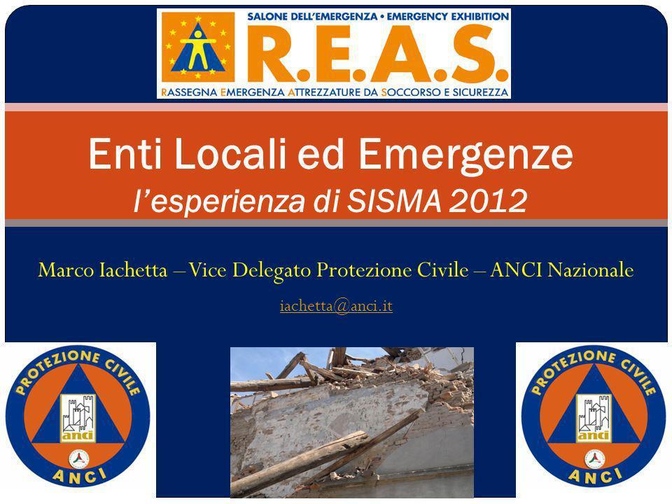 Marco Iachetta – Vice Delegato Protezione Civile – ANCI Nazionale iachetta@anci.it Enti Locali ed Emergenze lesperienza di SISMA 2012
