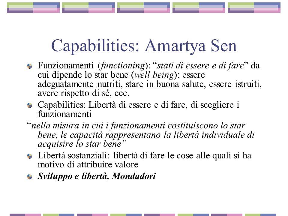 Capabilities: Amartya Sen Funzionamenti (functioning): stati di essere e di fare da cui dipende lo star bene (well being): essere adeguatamente nutriti, stare in buona salute, essere istruiti, avere rispetto di sé, ecc.