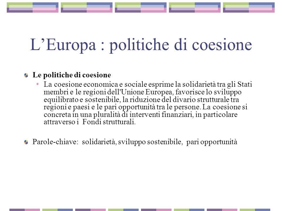 LEuropa : politiche di coesione Le politiche di coesione La coesione economica e sociale esprime la solidarietà tra gli Stati membri e le regioni dell Unione Europea, favorisce lo sviluppo equilibrato e sostenibile, la riduzione del divario strutturale tra regioni e paesi e le pari opportunità tra le persone.