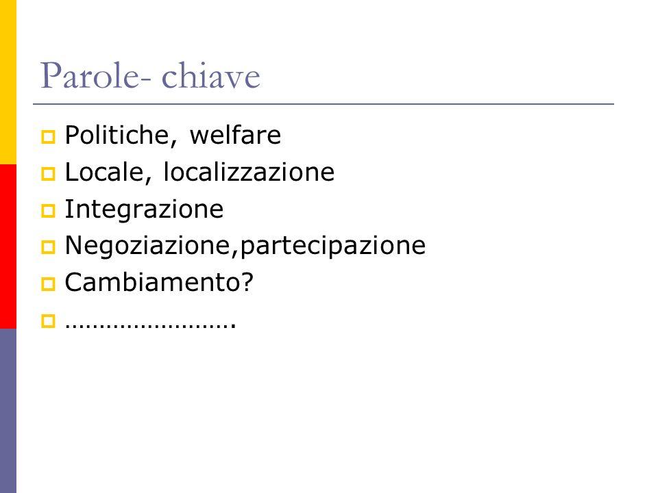 Parole- chiave Politiche, welfare Locale, localizzazione Integrazione Negoziazione,partecipazione Cambiamento? …………………….