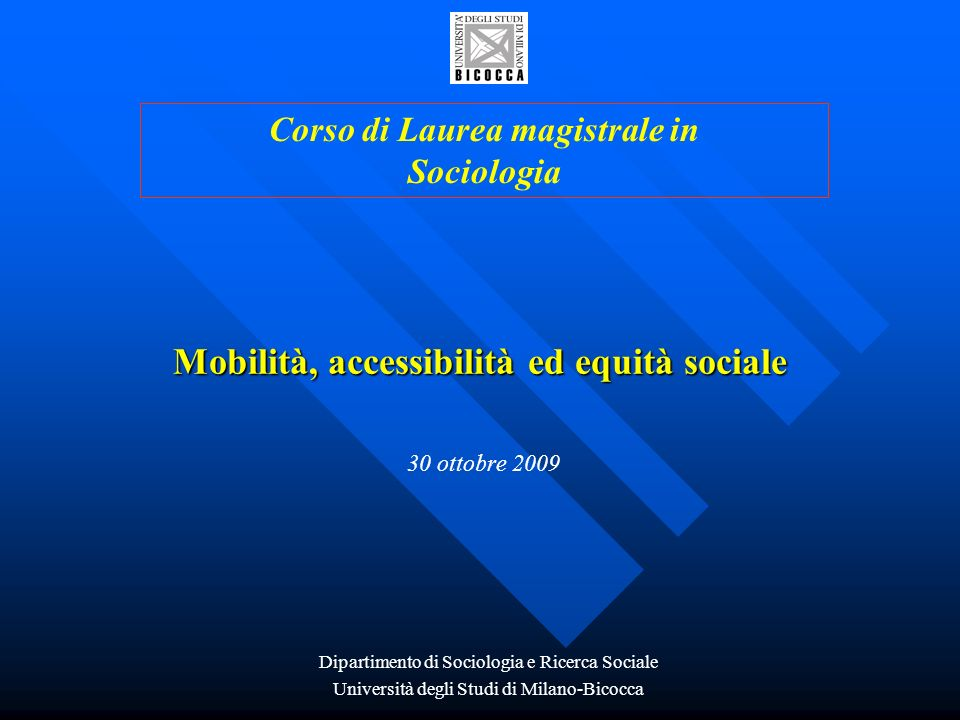Mobilità, accessibilità ed equità sociale 30 ottobre 2009 Corso di Laurea magistrale in Sociologia Dipartimento di Sociologia e Ricerca Sociale Univer