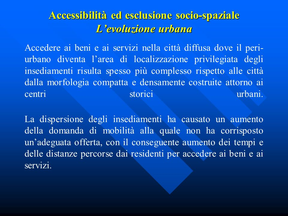 Accessibilità ed esclusione socio-spaziale Levoluzione urbana Accedere ai beni e ai servizi nella città diffusa dove il peri- urbano diventa larea di