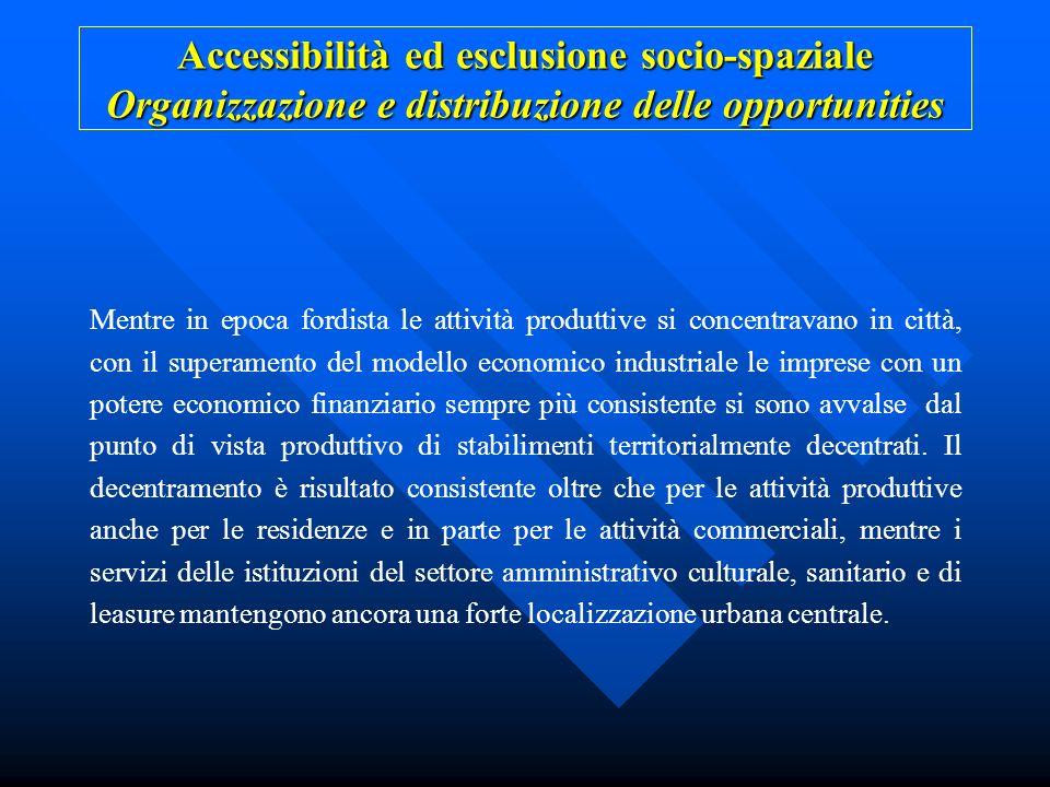 Accessibilità ed esclusione socio-spaziale Organizzazione e distribuzione delle opportunities Mentre in epoca fordista le attività produttive si conce