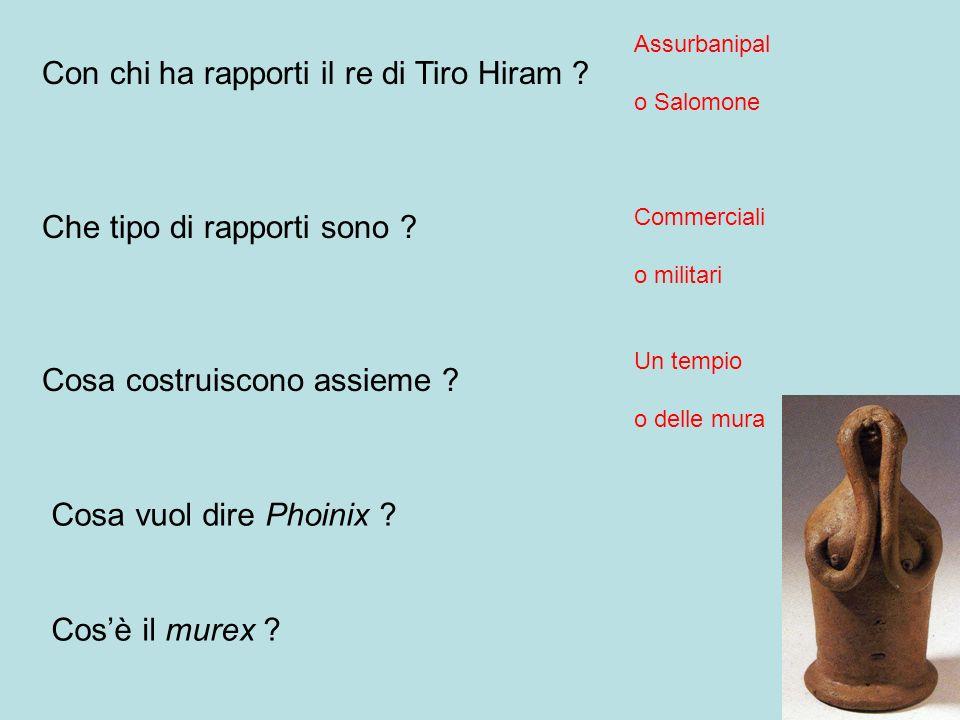 Con chi ha rapporti il re di Tiro Hiram ? Che tipo di rapporti sono ? Cosa costruiscono assieme ? Assurbanipal o Salomone Commerciali o militari Un te