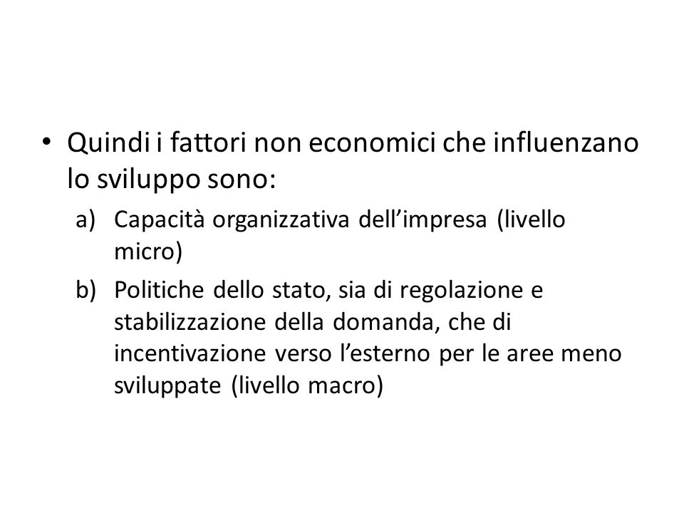 Quindi i fattori non economici che influenzano lo sviluppo sono: a)Capacità organizzativa dellimpresa (livello micro) b)Politiche dello stato, sia di