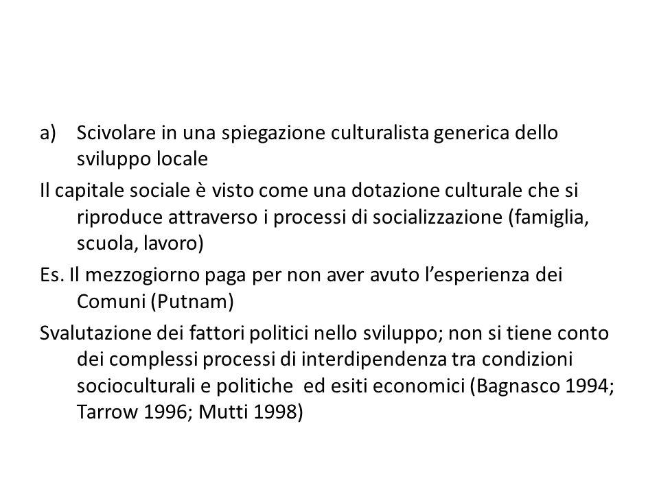 a)Scivolare in una spiegazione culturalista generica dello sviluppo locale Il capitale sociale è visto come una dotazione culturale che si riproduce a