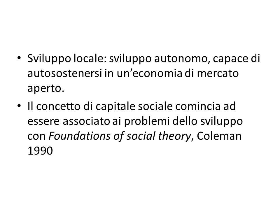 Sviluppo locale: sviluppo autonomo, capace di autosostenersi in uneconomia di mercato aperto. Il concetto di capitale sociale comincia ad essere assoc