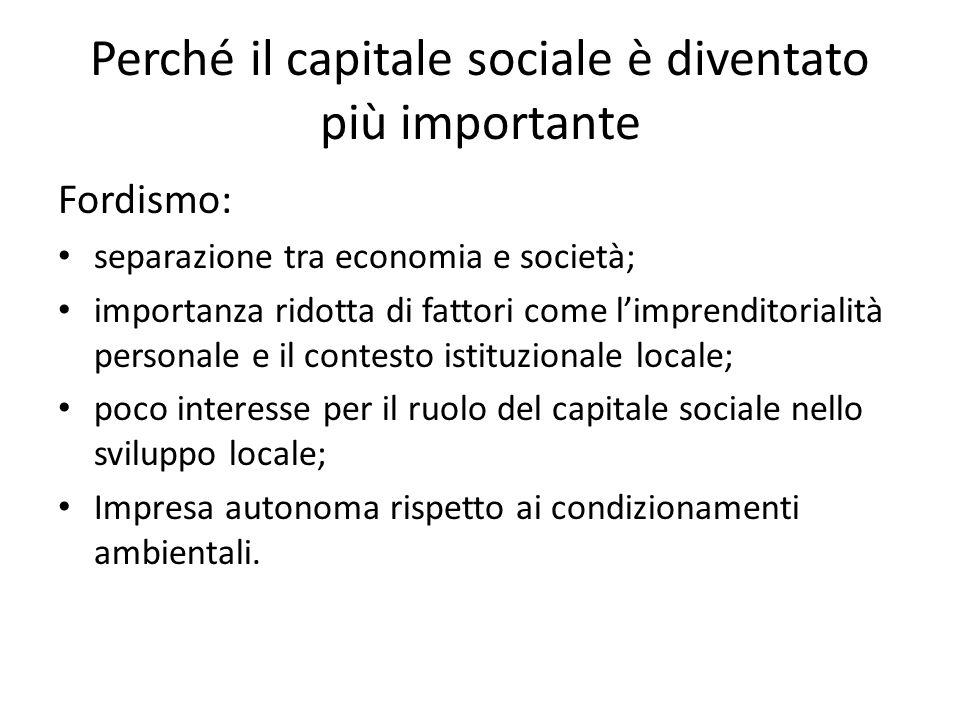 Perché il capitale sociale è diventato più importante Fordismo: separazione tra economia e società; importanza ridotta di fattori come limprenditorial