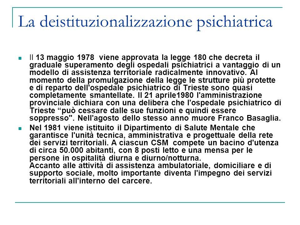 La deistituzionalizzazione psichiatrica Il 13 maggio 1978 viene approvata la legge 180 che decreta il graduale superamento degli ospedali psichiatrici a vantaggio di un modello di assistenza territoriale radicalmente innovativo.