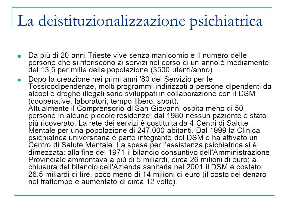 La deistituzionalizzazione psichiatrica Da più di 20 anni Trieste vive senza manicomio e il numero delle persone che si riferiscono ai servizi nel corso di un anno è mediamente del 13,5 per mille della popolazione (3500 utenti/anno).