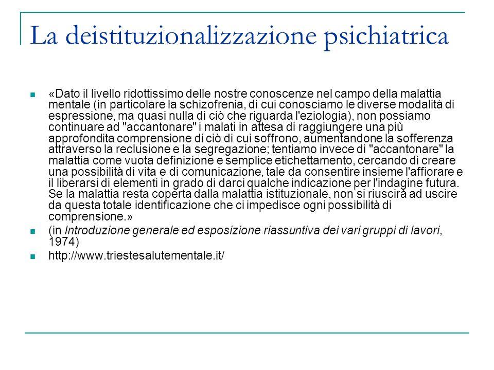 La deistituzionalizzazione psichiatrica Al 31 dicembre 1971 risultano ricoverate a Trieste 1182 persone, più del 90% subisce un ricovero coatto Dai primi mesi del 72 comincia il il cambiamento: ristrutturazione degli spazi ospedalieri in comunità aperte , con la suddivisione in 5 zone ed altrettante équipe.