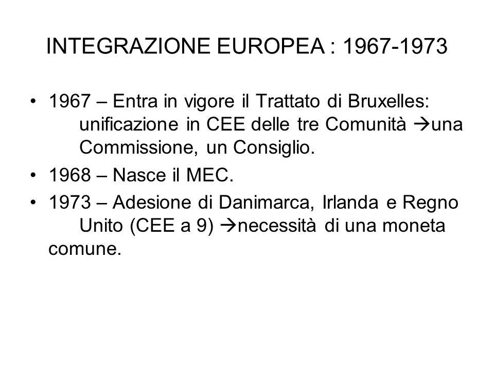 INTEGRAZIONE EUROPEA : 1967-1973 1967 – Entra in vigore il Trattato di Bruxelles: unificazione in CEE delle tre Comunità una Commissione, un Consiglio