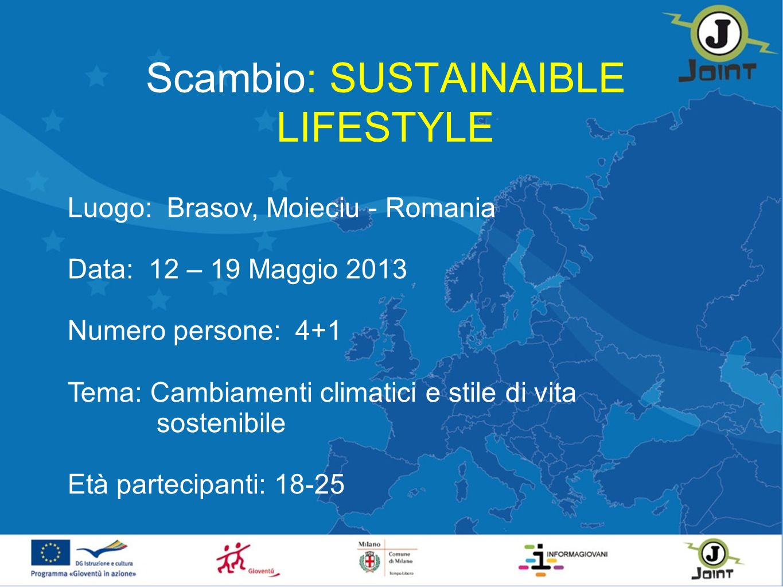 Scambio: SUSTAINAIBLE LIFESTYLE Luogo: Brasov, Moieciu - Romania Data: 12 – 19 Maggio 2013 Numero persone: 4+1 Tema: Cambiamenti climatici e stile di vita sostenibile Età partecipanti: 18-25