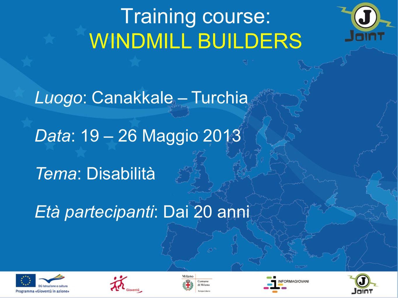 Training course: WINDMILL BUILDERS Luogo: Canakkale – Turchia Data: 19 – 26 Maggio 2013 Tema: Disabilità Età partecipanti: Dai 20 anni