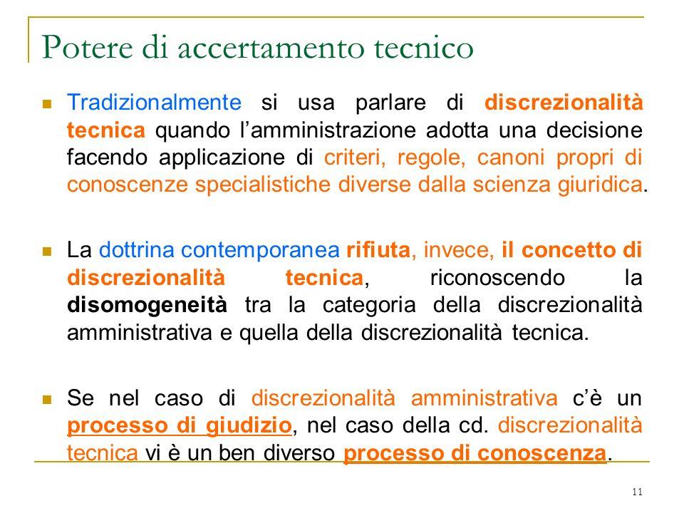 11 Potere di accertamento tecnico Tradizionalmente si usa parlare di discrezionalità tecnica quando lamministrazione adotta una decisione facendo appl