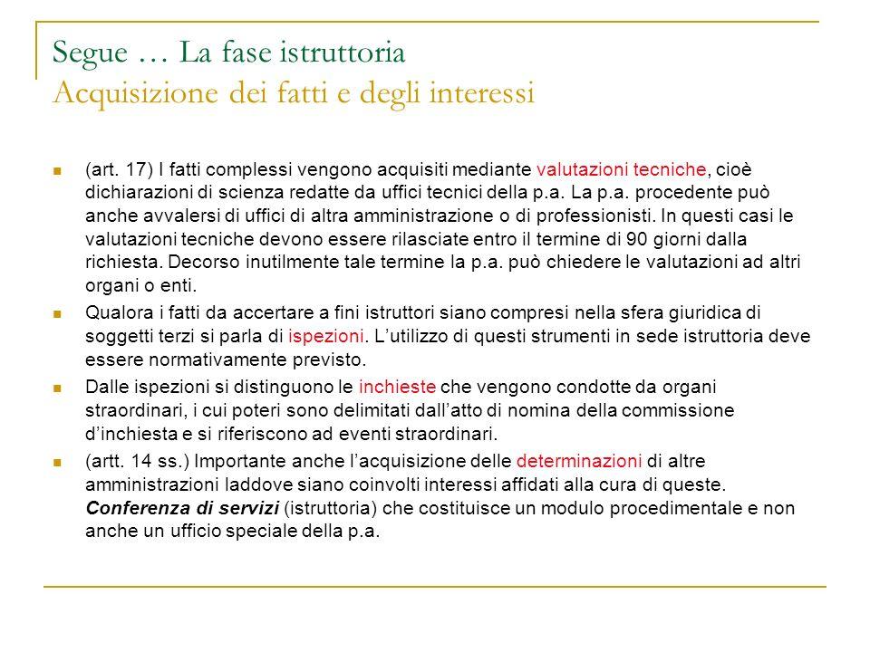 Segue … La fase istruttoria Acquisizione dei fatti e degli interessi (art. 17) I fatti complessi vengono acquisiti mediante valutazioni tecniche, cioè