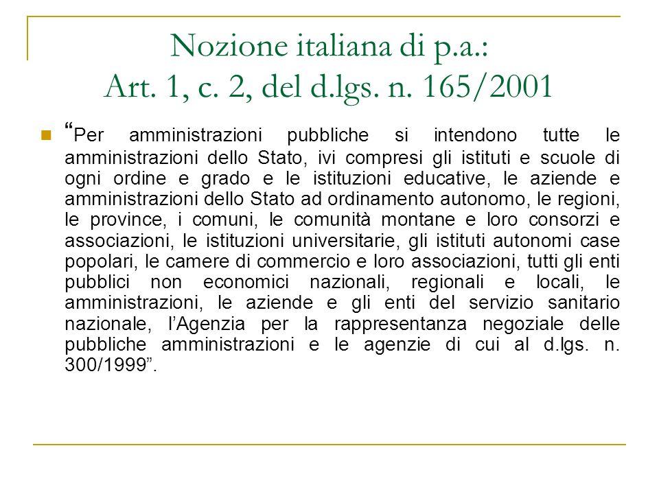 Nozione italiana di p.a.: Art. 1, c. 2, del d.lgs. n. 165/2001 Per amministrazioni pubbliche si intendono tutte le amministrazioni dello Stato, ivi co