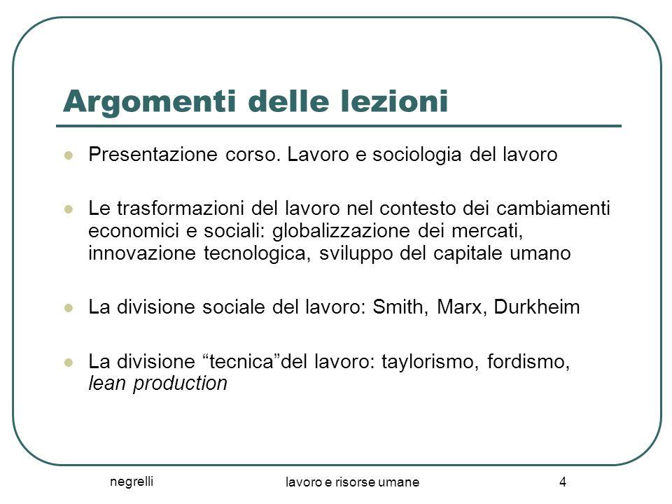 negrelli lavoro e risorse umane 4 Argomenti delle lezioni Presentazione corso. Lavoro e sociologia del lavoro Le trasformazioni del lavoro nel contest