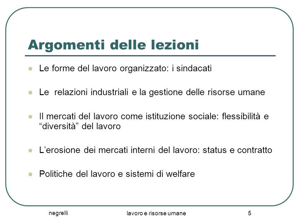 negrelli lavoro e risorse umane 5 Argomenti delle lezioni Le forme del lavoro organizzato: i sindacati Le relazioni industriali e la gestione delle ri