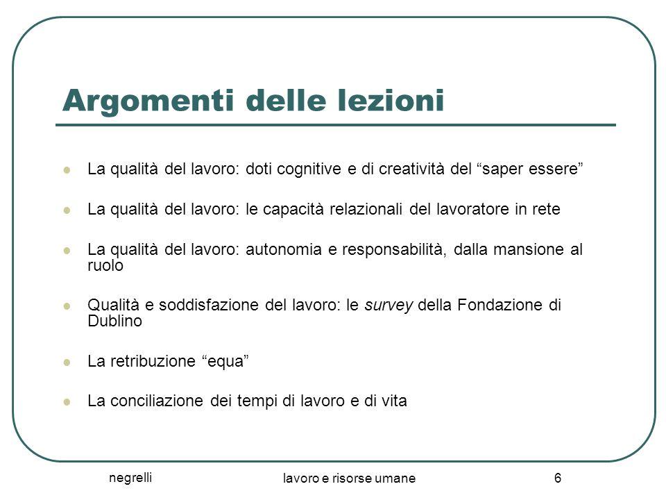 negrelli lavoro e risorse umane 6 Argomenti delle lezioni La qualità del lavoro: doti cognitive e di creatività del saper essere La qualità del lavoro