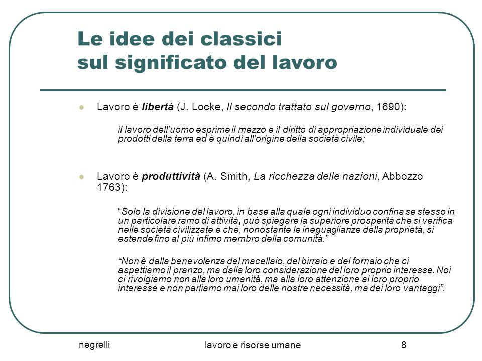negrelli lavoro e risorse umane 8 Le idee dei classici sul significato del lavoro Lavoro è libertà (J. Locke, Il secondo trattato sul governo, 1690):